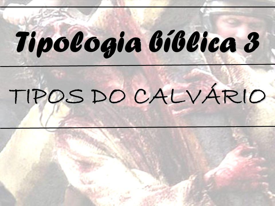 Tipologia bíblica 3 TIPOS DO CALVÁRIO