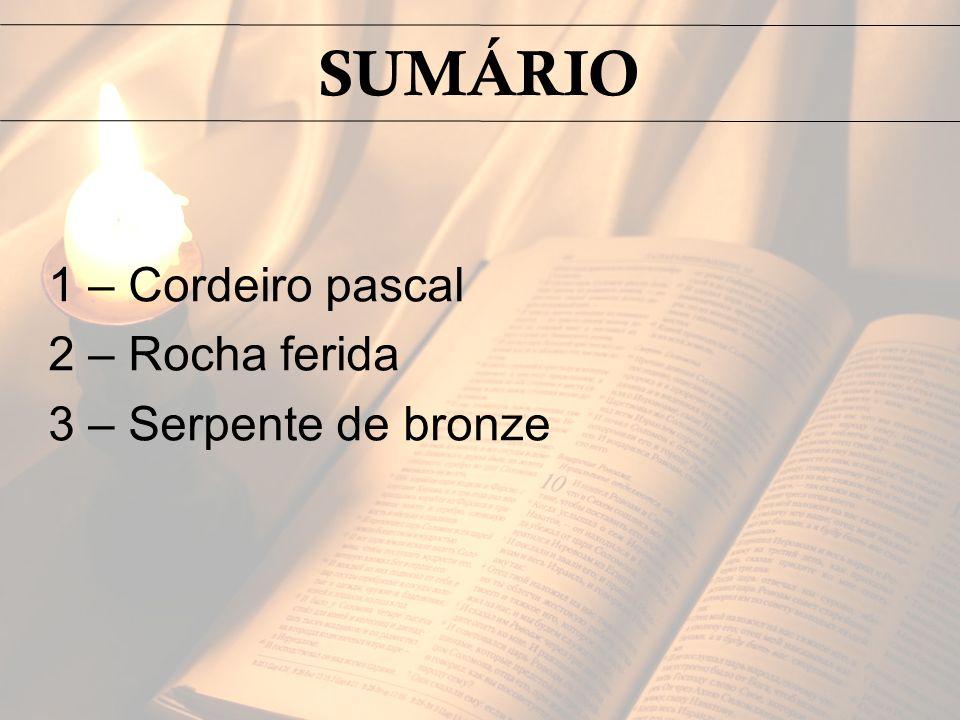 SUMÁRIO 1 – Cordeiro pascal 2 – Rocha ferida 3 – Serpente de bronze