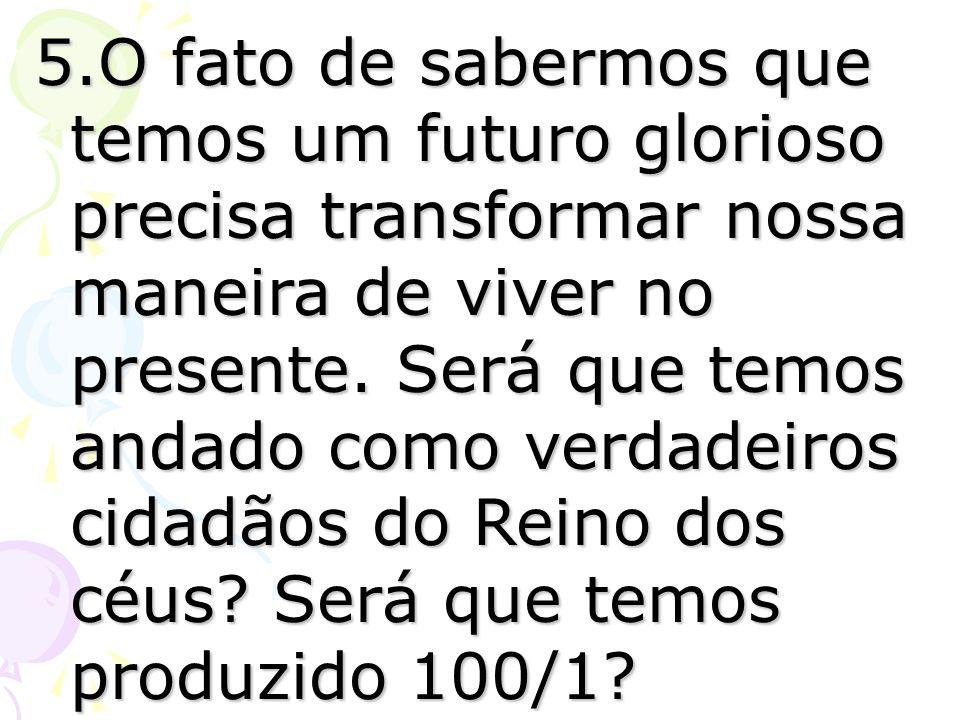 5.O fato de sabermos que temos um futuro glorioso precisa transformar nossa maneira de viver no presente.