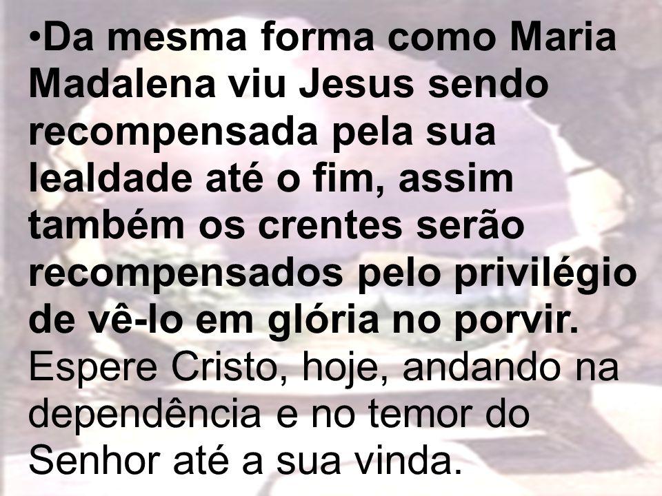 Da mesma forma como Maria Madalena viu Jesus sendo recompensada pela sua lealdade até o fim, assim também os crentes serão recompensados pelo privilégio de vê-lo em glória no porvir.