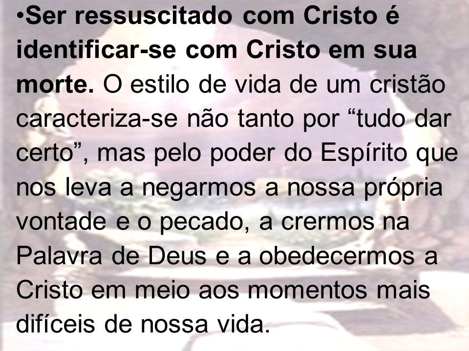 Ser ressuscitado com Cristo é identificar-se com Cristo em sua morte