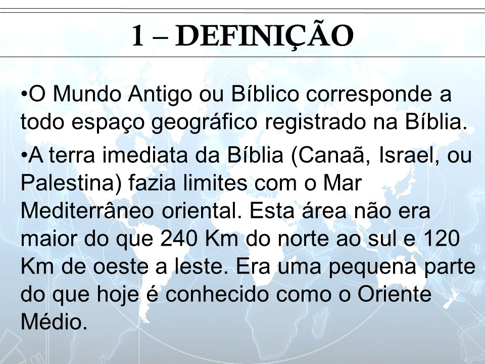 Introdução 1 – DEFINIÇÃO. O Mundo Antigo ou Bíblico corresponde a todo espaço geográfico registrado na Bíblia.