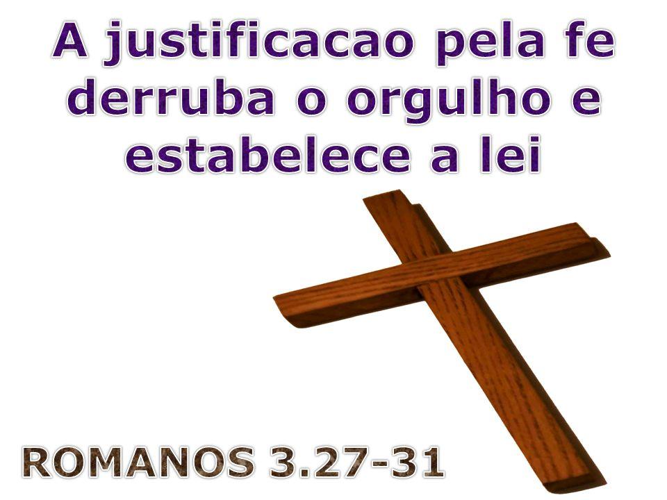 A justificacao pela fe derruba o orgulho e estabelece a lei