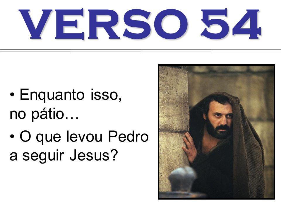 VERSO 54 Enquanto isso, no pátio… O que levou Pedro a seguir Jesus