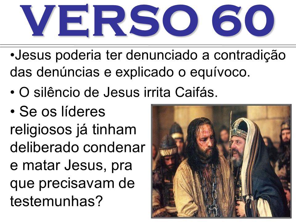 VERSO 60 Jesus poderia ter denunciado a contradição das denúncias e explicado o equívoco. O silêncio de Jesus irrita Caifás.