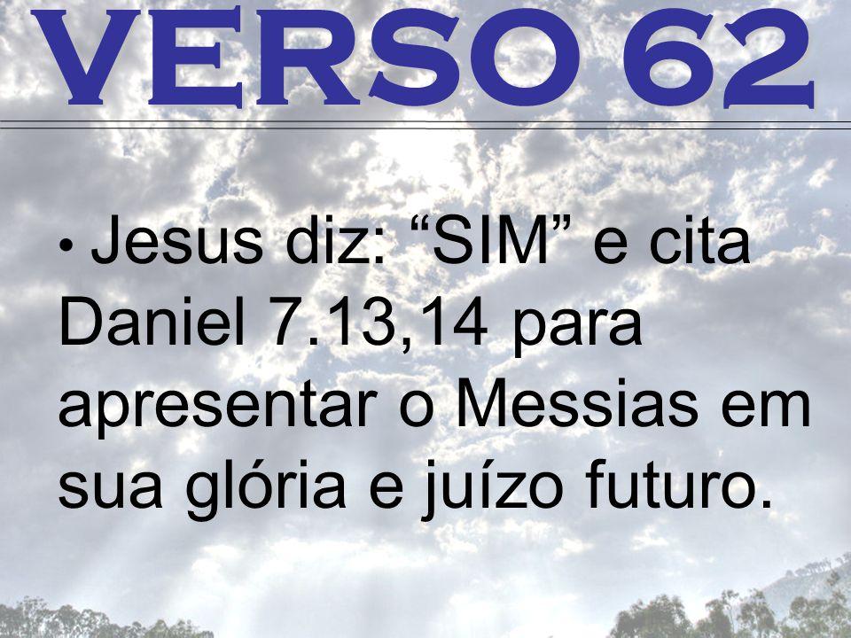VERSO 62 Jesus diz: SIM e cita Daniel 7.13,14 para apresentar o Messias em sua glória e juízo futuro.