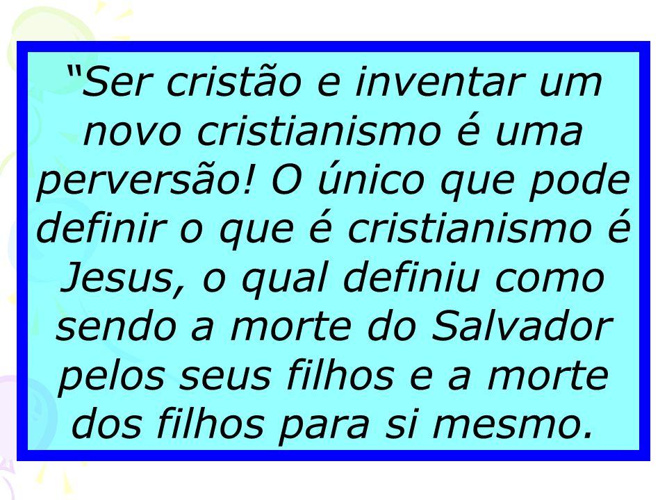 Ser cristão e inventar um novo cristianismo é uma perversão
