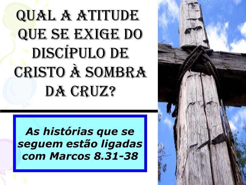 As histórias que se seguem estão ligadas com Marcos 8.31-38