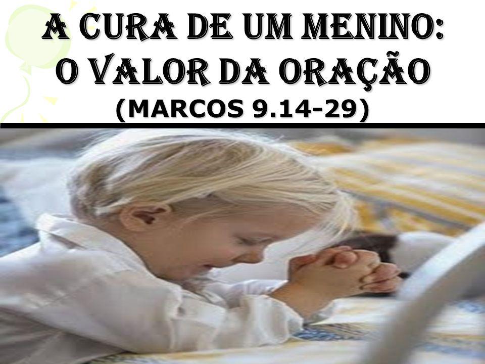 A CURA DE UM MENINO: O valor da oração (MARCOS 9.14-29)