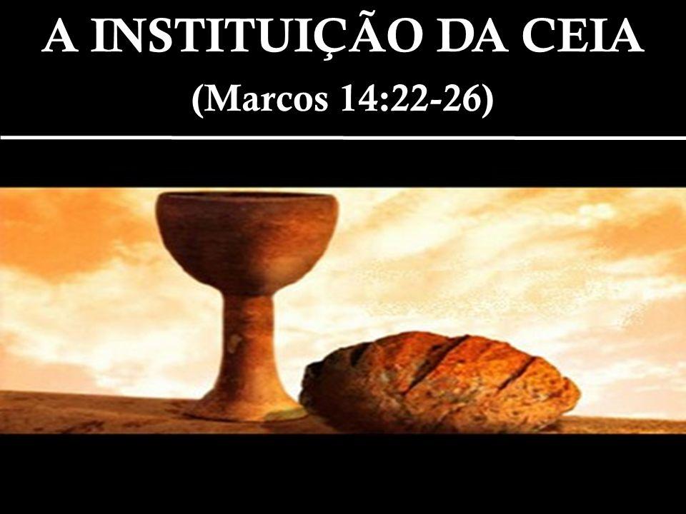 A INSTITUIÇÃO DA CEIA (Marcos 14:22-26)