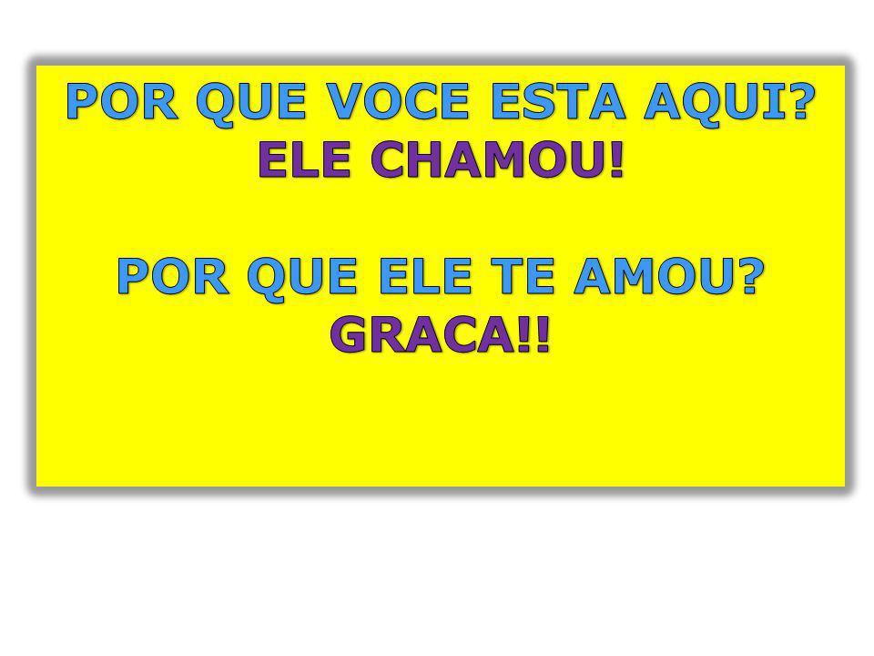 POR QUE VOCE ESTA AQUI ELE CHAMOU! POR QUE ELE TE AMOU GRACA!!