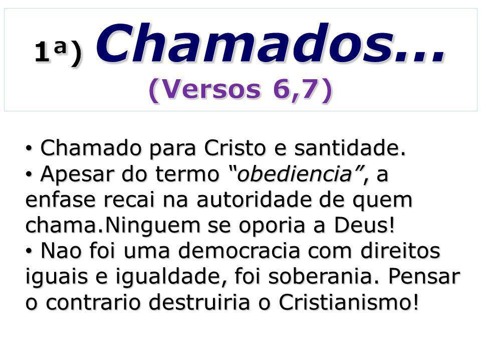 1ª) Chamados... (Versos 6,7) Chamado para Cristo e santidade.