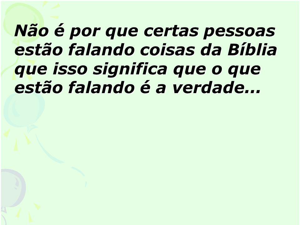 Não é por que certas pessoas estão falando coisas da Bíblia que isso significa que o que estão falando é a verdade...