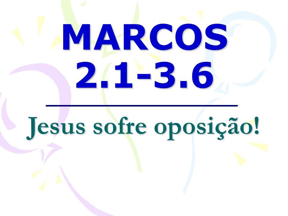 MARCOS 2.1-3.6 Jesus sofre oposição!
