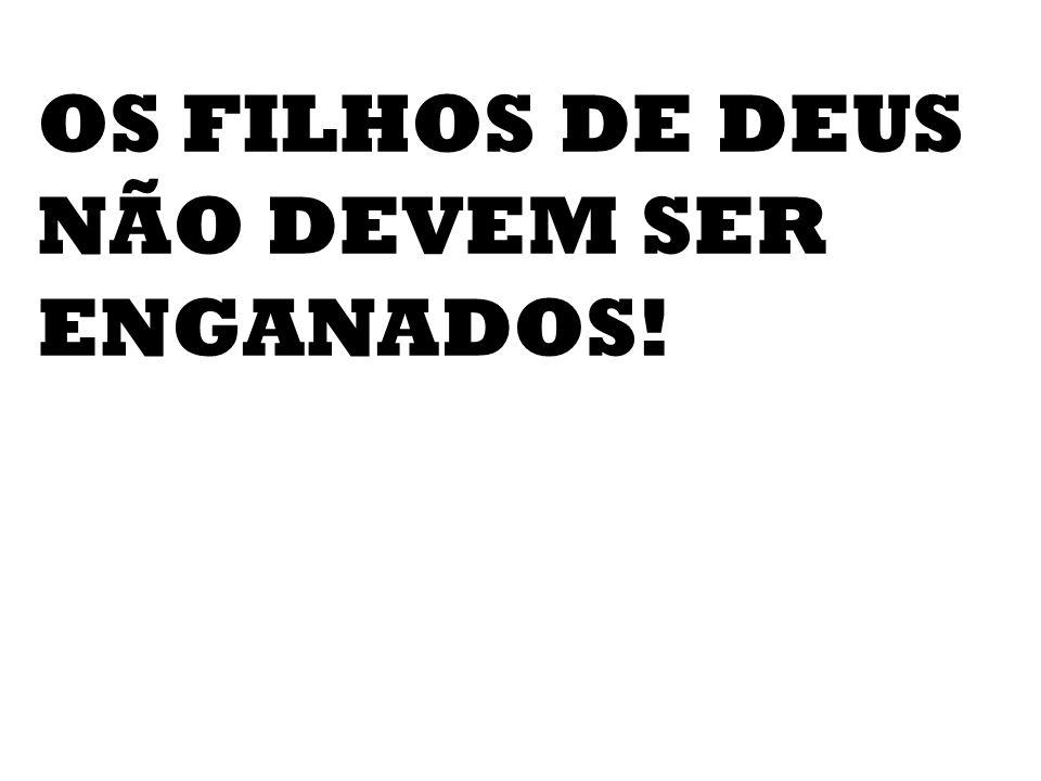 OS FILHOS DE DEUS NÃO DEVEM SER ENGANADOS!