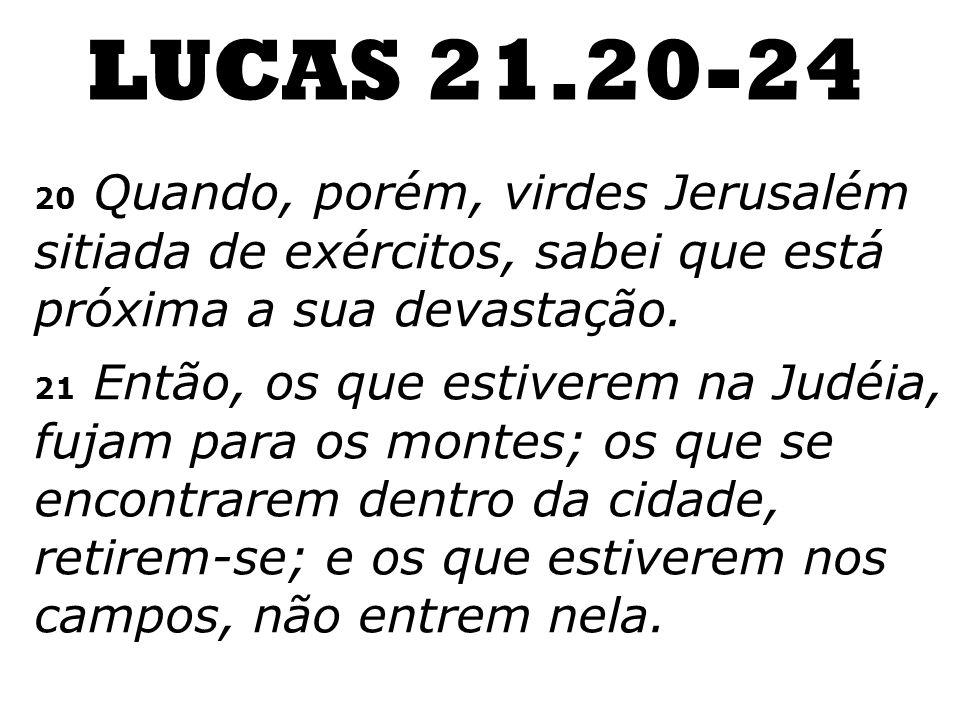 LUCAS 21.20-24 20 Quando, porém, virdes Jerusalém sitiada de exércitos, sabei que está próxima a sua devastação.