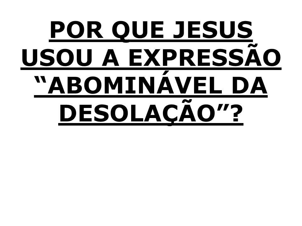 POR QUE JESUS USOU A EXPRESSÃO ABOMINÁVEL DA DESOLAÇÃO