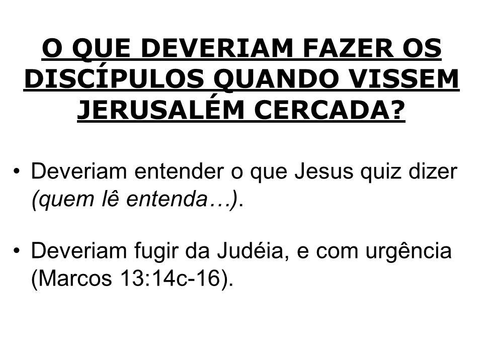 O QUE DEVERIAM FAZER OS DISCÍPULOS QUANDO VISSEM JERUSALÉM CERCADA