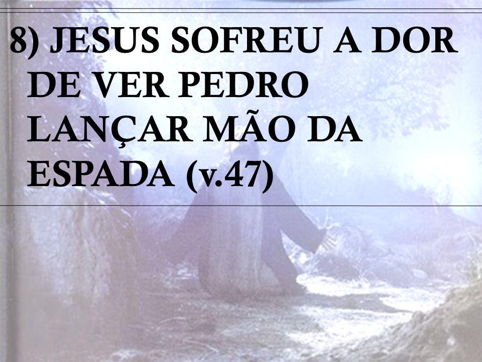 8) JESUS SOFREU A DOR DE VER PEDRO LANÇAR MÃO DA ESPADA (v.47)