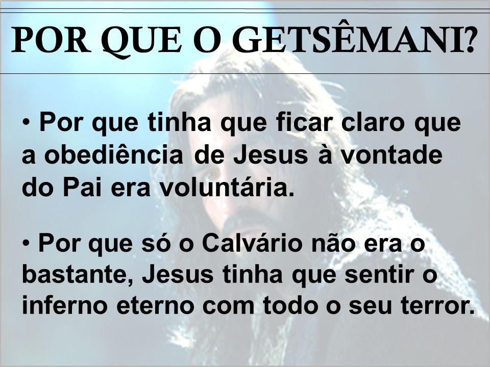 POR QUE O GETSÊMANI Por que tinha que ficar claro que a obediência de Jesus à vontade do Pai era voluntária.