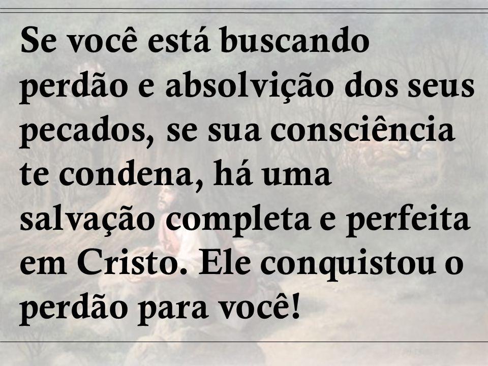 Se você está buscando perdão e absolvição dos seus pecados, se sua consciência te condena, há uma salvação completa e perfeita em Cristo. Ele conquistou o perdão para você!