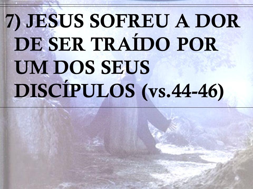 7) JESUS SOFREU A DOR DE SER TRAÍDO POR UM DOS SEUS DISCÍPULOS (vs