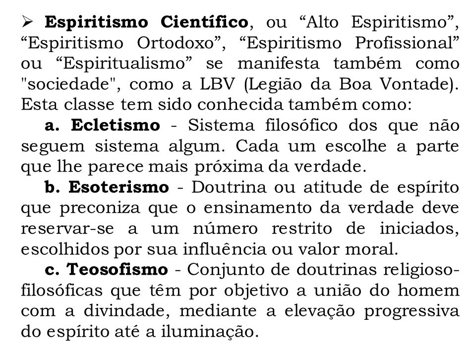 Espiritismo Científico, ou Alto Espiritismo , Espiritismo Ortodoxo , Espiritismo Profissional ou Espiritualismo se manifesta também como sociedade , como a LBV (Legião da Boa Vontade). Esta classe tem sido conhecida também como: