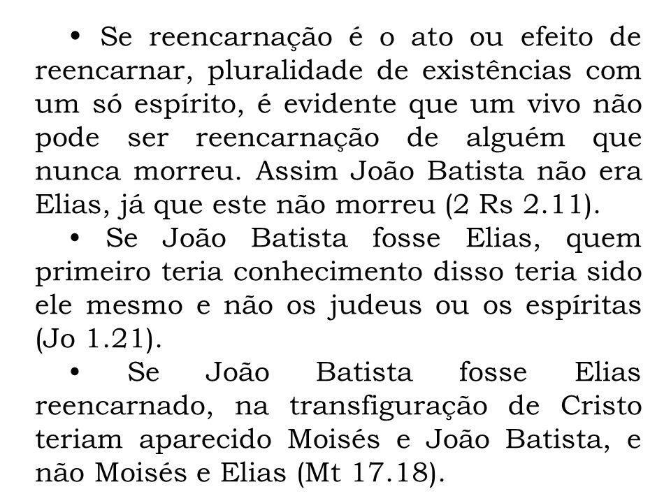 • Se reencarnação é o ato ou efeito de reencarnar, pluralidade de existências com um só espírito, é evidente que um vivo não pode ser reencarnação de alguém que nunca morreu. Assim João Batista não era Elias, já que este não morreu (2 Rs 2.11).
