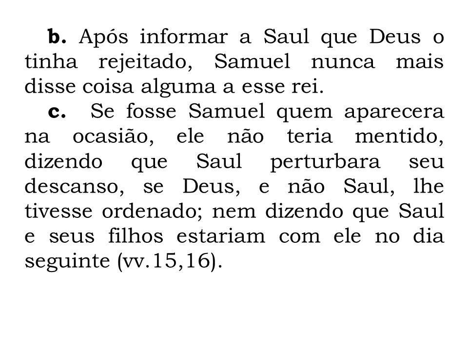 b. Após informar a Saul que Deus o tinha rejeitado, Samuel nunca mais disse coisa alguma a esse rei.