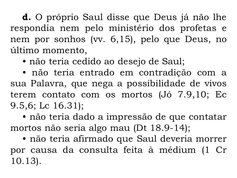 d. O próprio Saul disse que Deus já não lhe respondia nem pelo ministério dos profetas e nem por sonhos (vv. 6,15), pelo que Deus, no último momento,