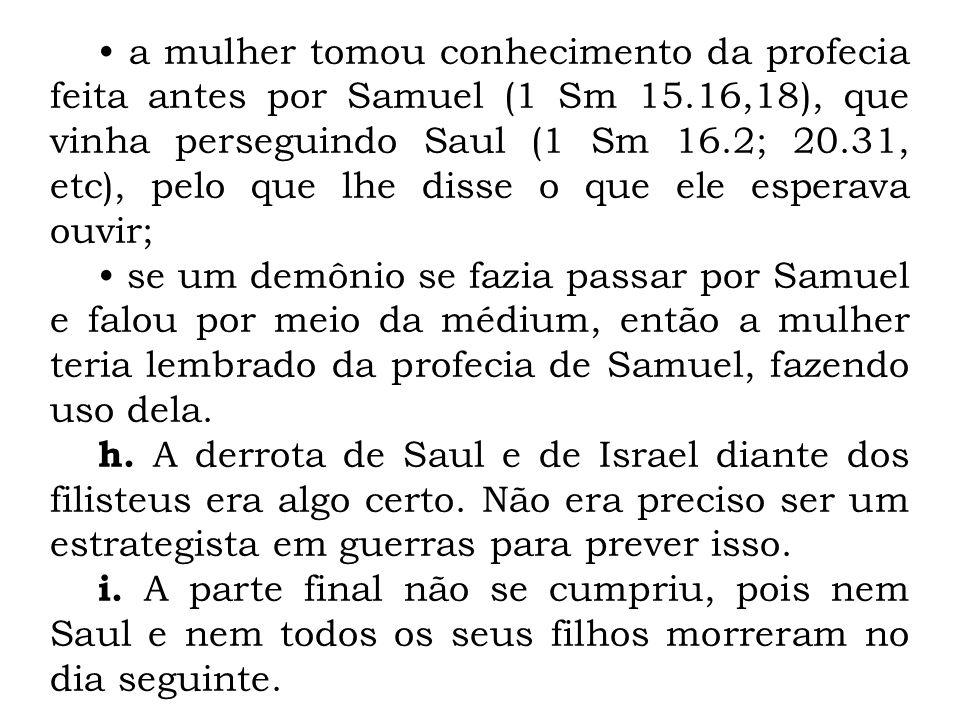 • a mulher tomou conhecimento da profecia feita antes por Samuel (1 Sm 15.16,18), que vinha perseguindo Saul (1 Sm 16.2; 20.31, etc), pelo que lhe disse o que ele esperava ouvir;