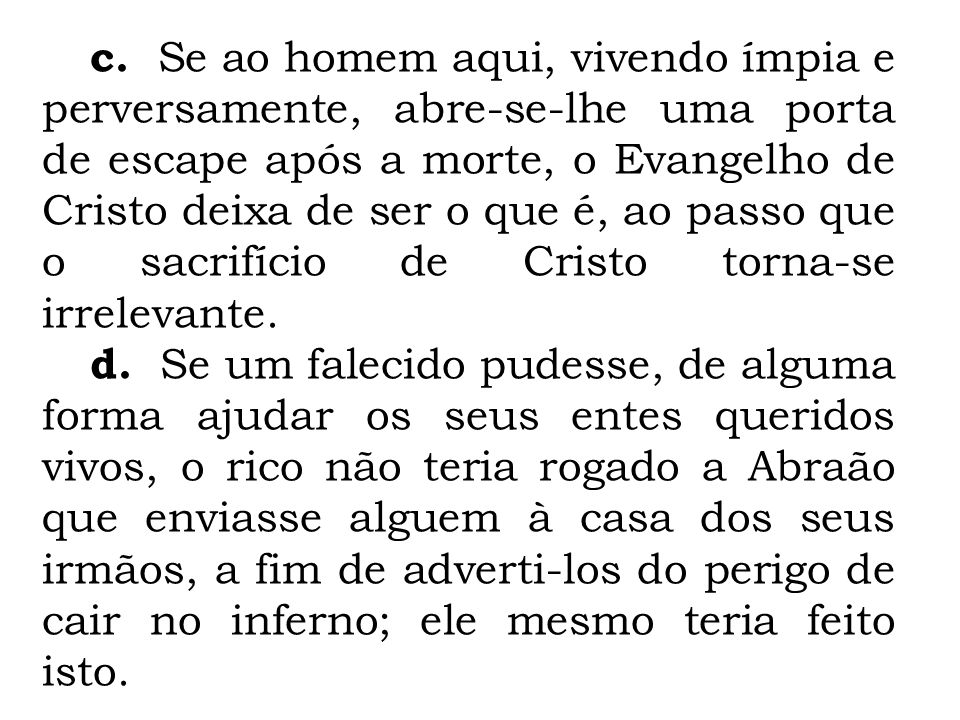 c. Se ao homem aqui, vivendo ímpia e perversamente, abre-se-lhe uma porta de escape após a morte, o Evangelho de Cristo deixa de ser o que é, ao passo que o sacrifício de Cristo torna-se irrelevante.