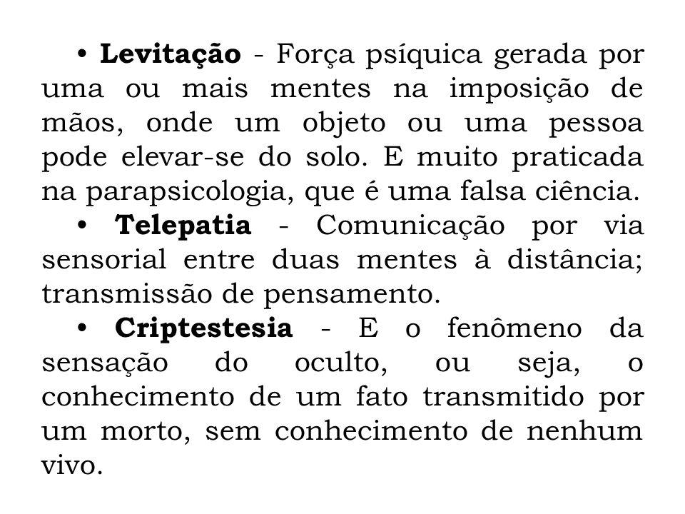 • Levitação - Força psíquica gerada por uma ou mais mentes na imposição de mãos, onde um objeto ou uma pessoa pode elevar-se do solo. E muito praticada na parapsicologia, que é uma falsa ciência.