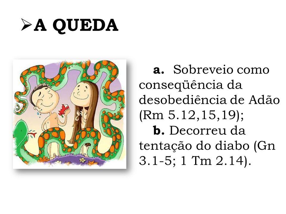 A QUEDA a. Sobreveio como conseqüência da desobediência de Adão (Rm 5.12,15,19); b.