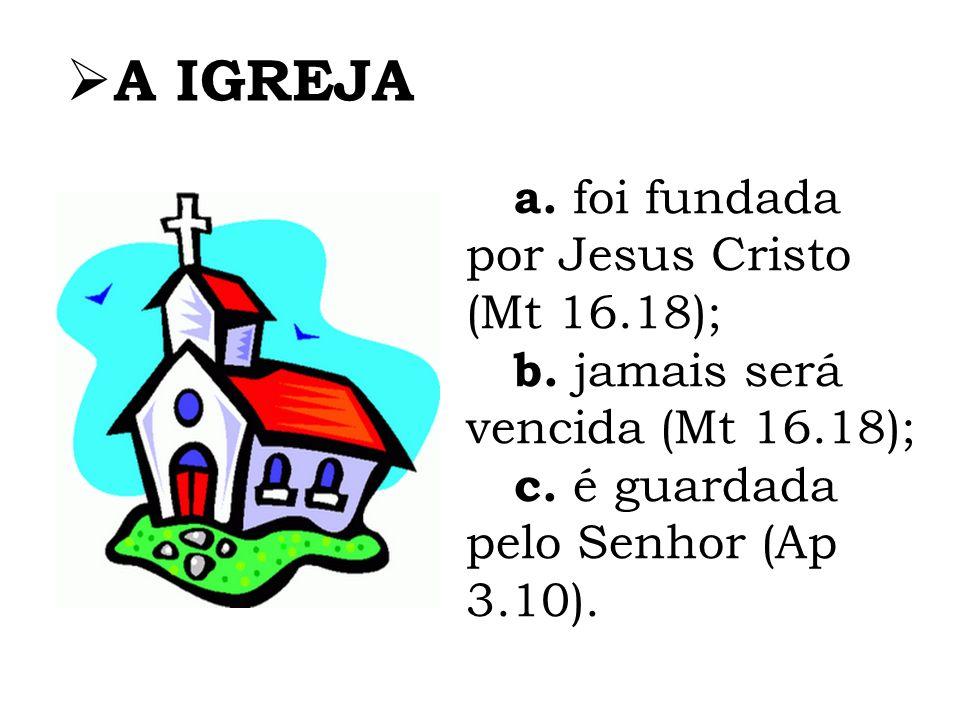A IGREJA a. foi fundada por Jesus Cristo (Mt 16.18);