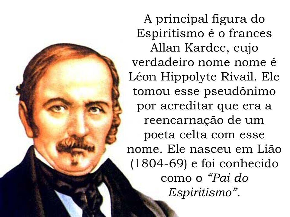A principal figura do Espiritismo é o frances Allan Kardec, cujo verdadeiro nome nome é Léon Hippolyte Rivail.
