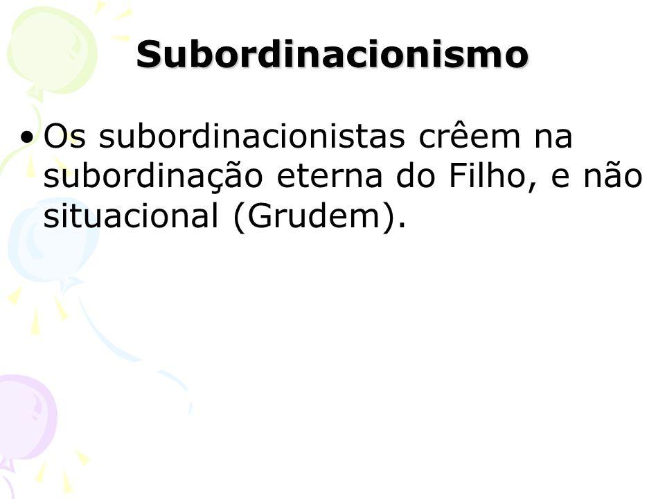 Subordinacionismo Os subordinacionistas crêem na subordinação eterna do Filho, e não situacional (Grudem).
