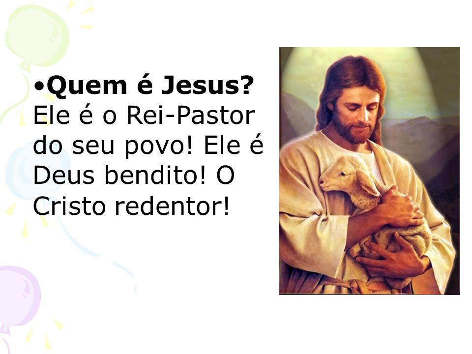 Quem é Jesus. Ele é o Rei-Pastor do seu povo. Ele é Deus bendito