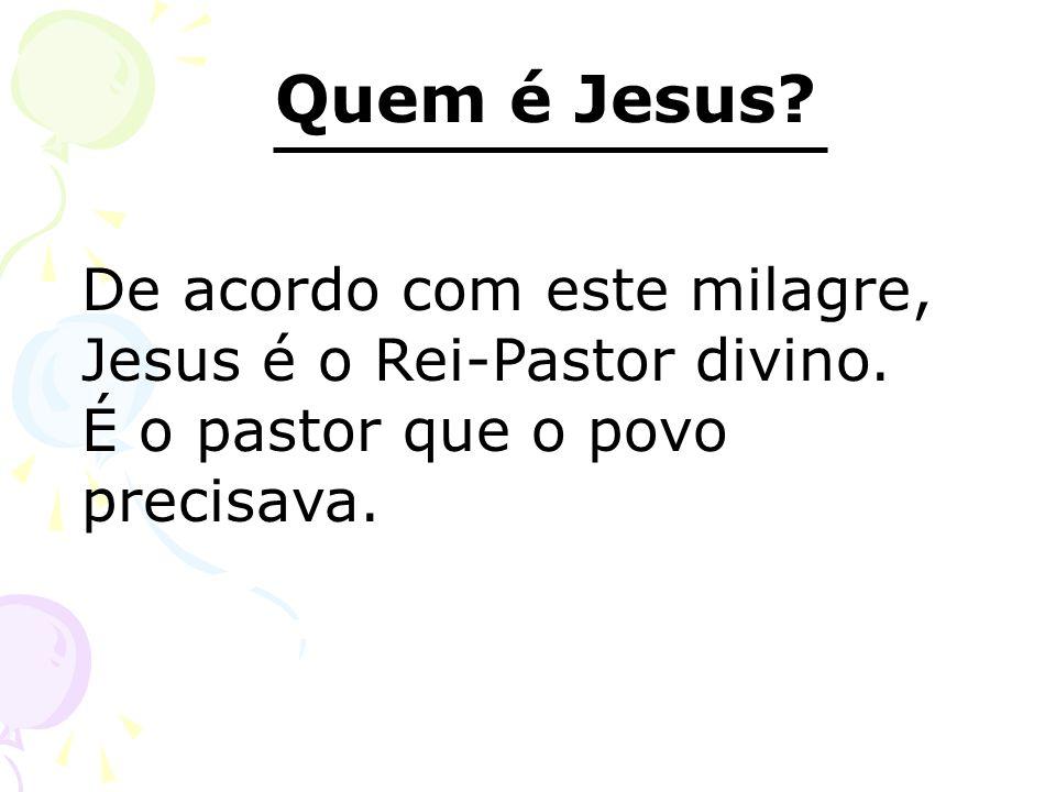 Quem é Jesus De acordo com este milagre, Jesus é o Rei-Pastor divino.