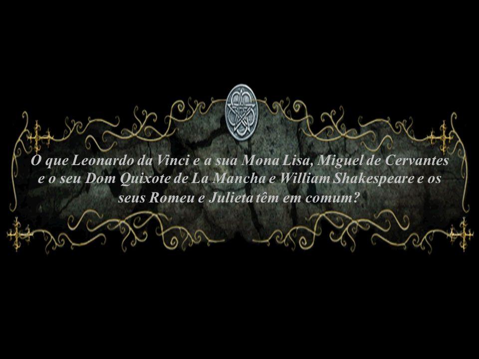 O que Leonardo da Vinci e a sua Mona Lisa, Miguel de Cervantes e o seu Dom Quixote de La Mancha e William Shakespeare e os seus Romeu e Julieta têm em comum