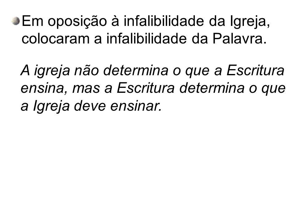 Em oposição à infalibilidade da Igreja, colocaram a infalibilidade da Palavra.