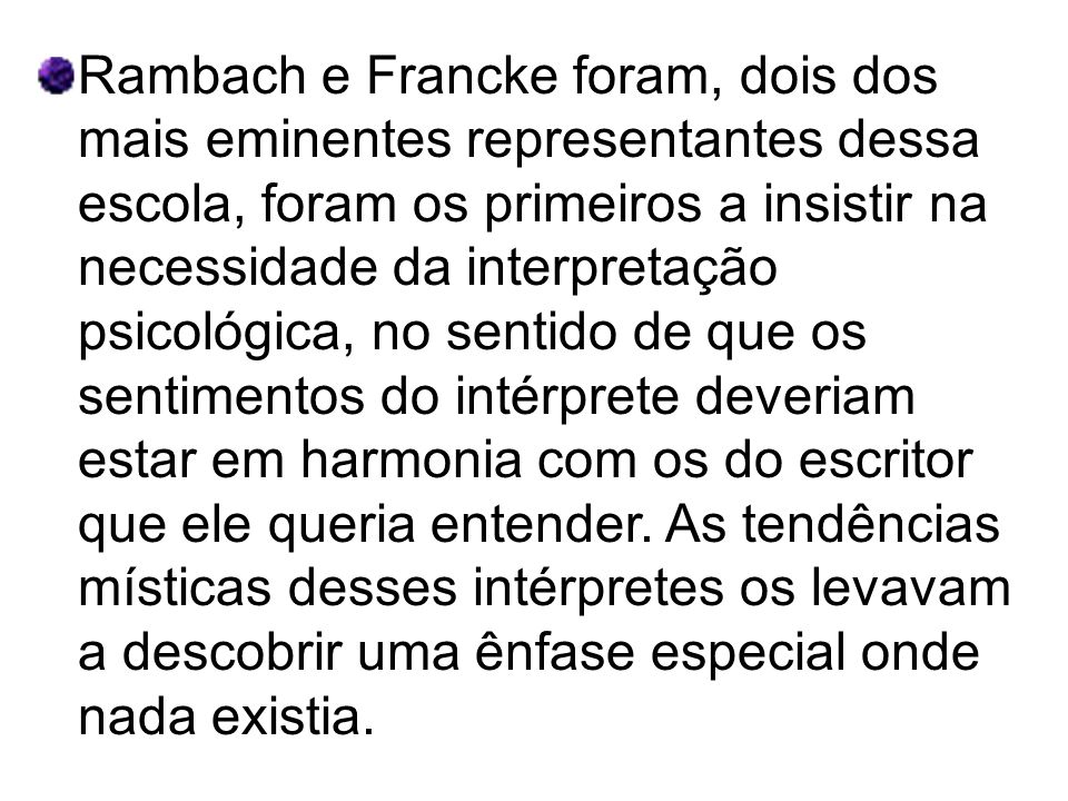 Rambach e Francke foram, dois dos mais eminentes representantes dessa escola, foram os primeiros a insistir na necessidade da interpretação psicológica, no sentido de que os sentimentos do intérprete deveriam estar em harmonia com os do escritor que ele queria entender.