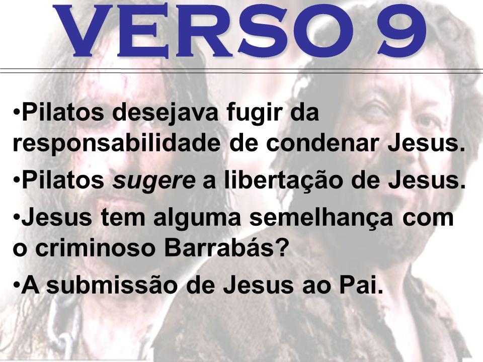 VERSO 9 Pilatos desejava fugir da responsabilidade de condenar Jesus.