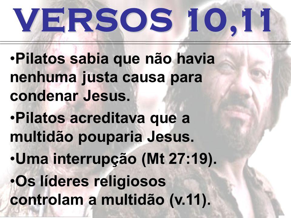 VERSOS 10,11 Pilatos sabia que não havia nenhuma justa causa para condenar Jesus. Pilatos acreditava que a multidão pouparia Jesus.