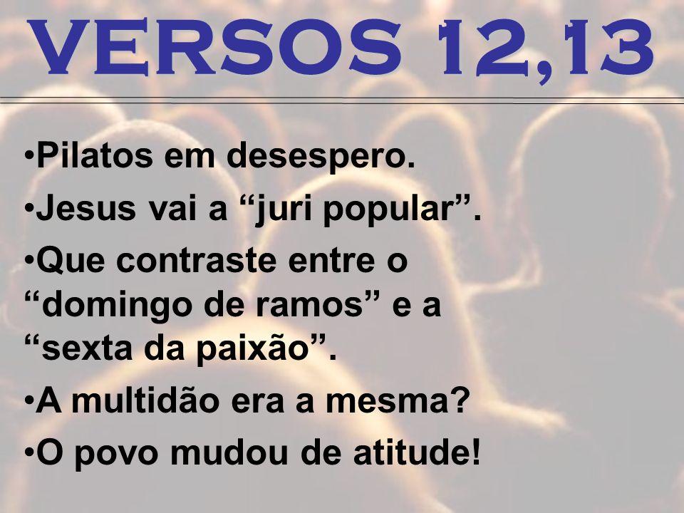 VERSOS 12,13 Pilatos em desespero. Jesus vai a juri popular .