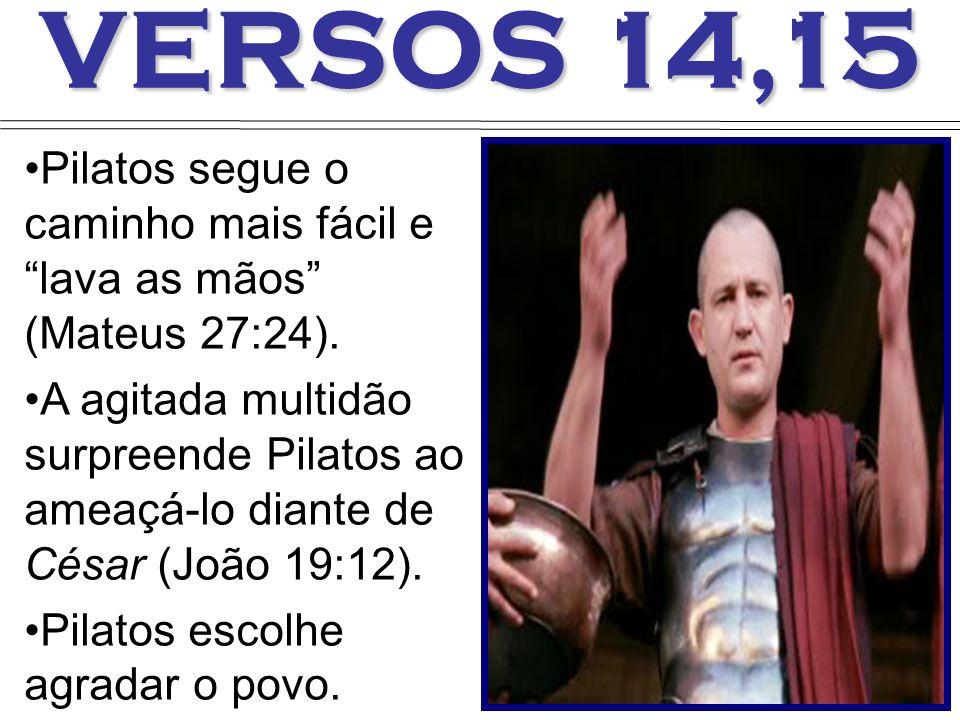 VERSOS 14,15 Pilatos segue o caminho mais fácil e lava as mãos (Mateus 27:24).