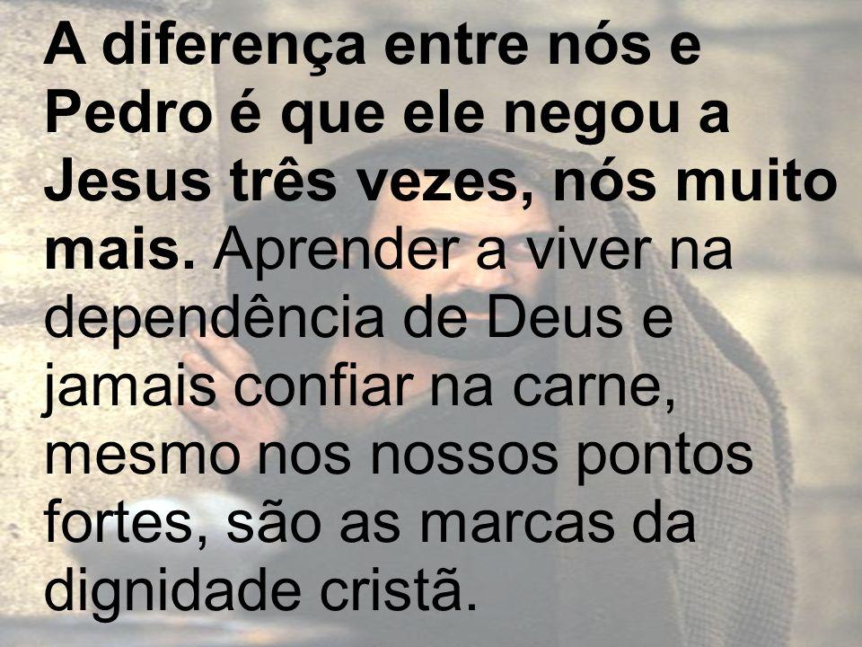 A diferença entre nós e Pedro é que ele negou a Jesus três vezes, nós muito mais.