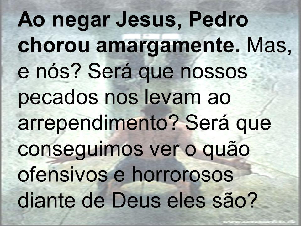 Ao negar Jesus, Pedro chorou amargamente. Mas, e nós