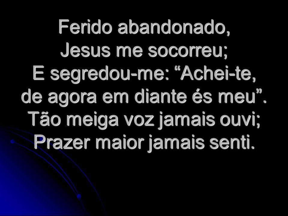 Ferido abandonado, Jesus me socorreu; E segredou-me: Achei-te, de agora em diante és meu .