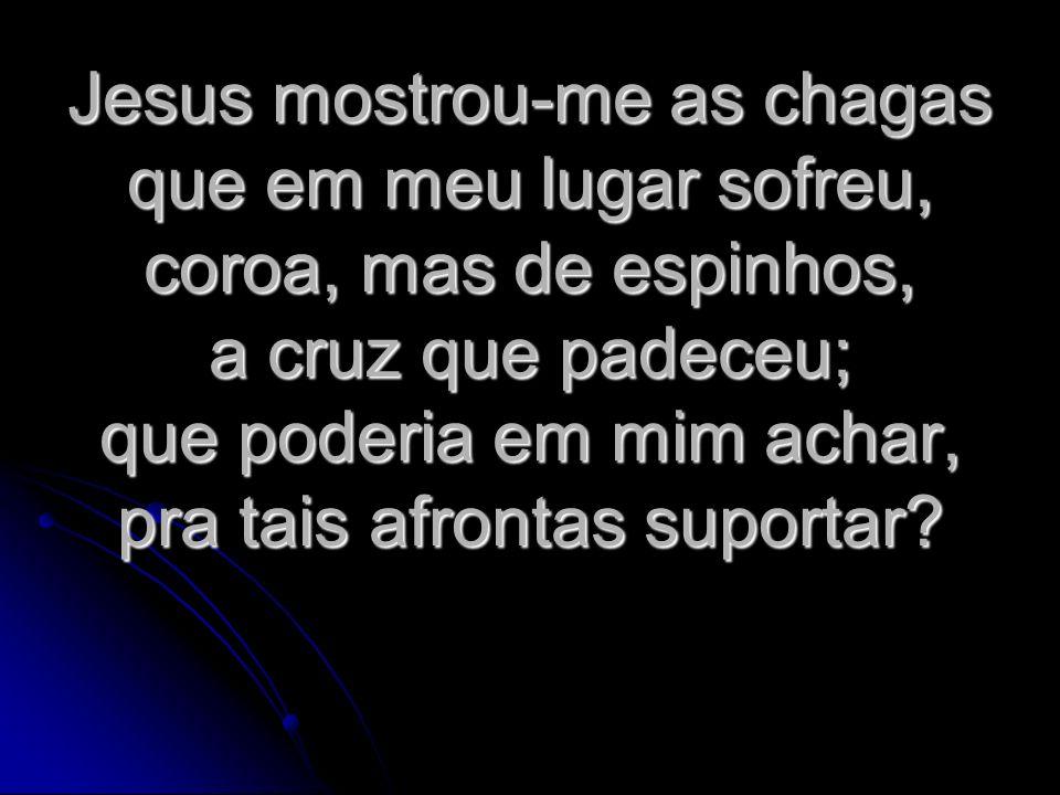 Jesus mostrou-me as chagas que em meu lugar sofreu, coroa, mas de espinhos, a cruz que padeceu; que poderia em mim achar, pra tais afrontas suportar